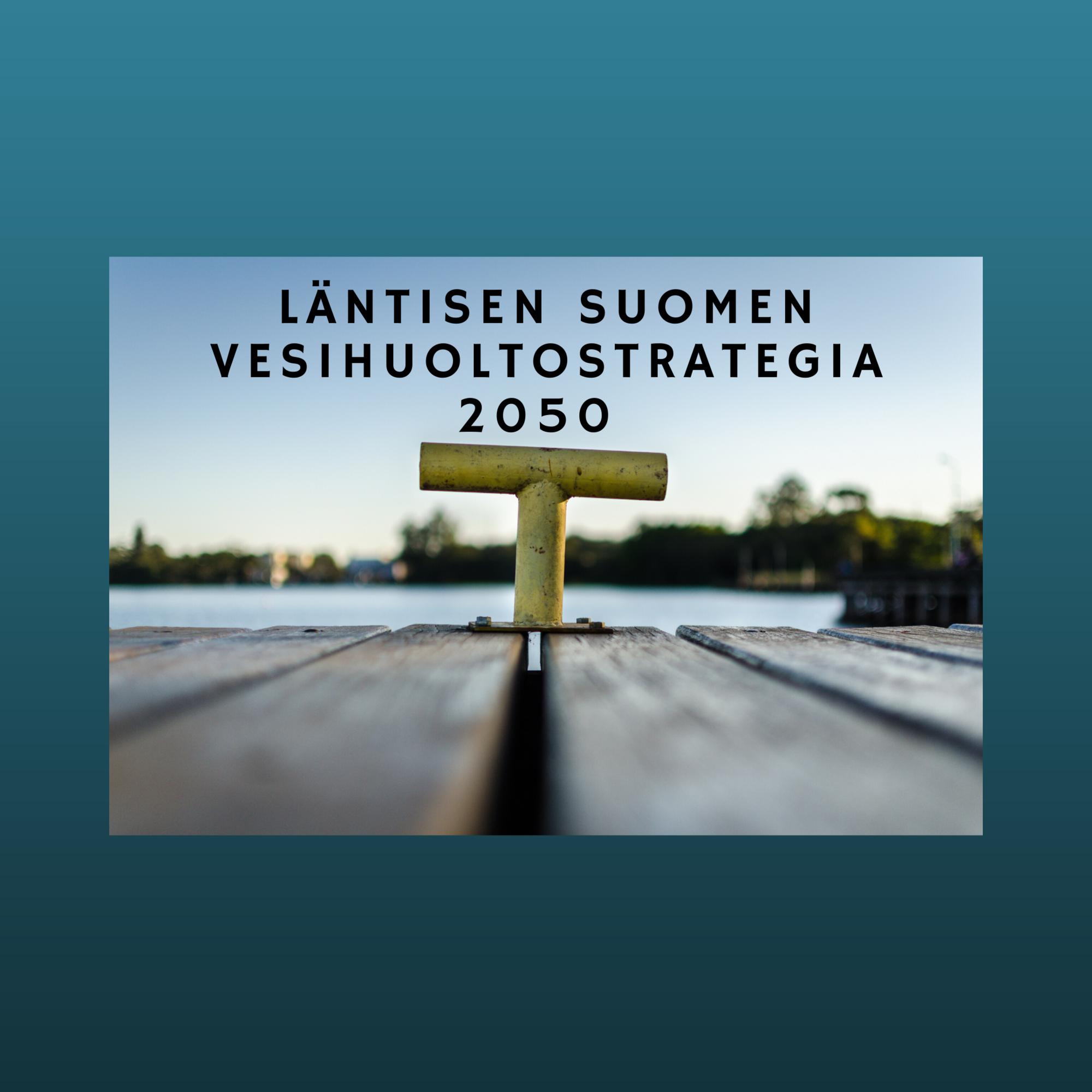 Kuvassa katsotaan laiturilta vesistöön. Kuvassa lukee Läntisen Suomen vesihuoltostrategia 2050